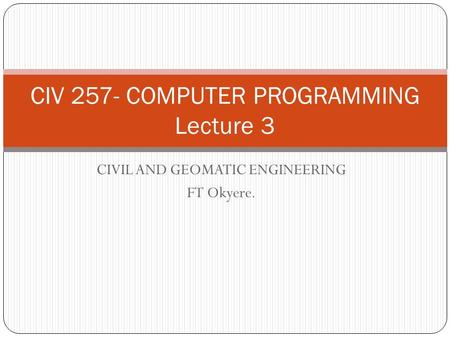 CIVIL AND GEOMATIC ENGINEERING FT Okyere. CIV 257- COMPUTER PROGRAMMING Lecture 3.