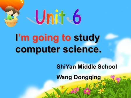 I'm going to study computer science. I'm going to study computer science. ShiYan Middle School Wang Dongqing.