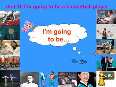 I'm going to be… Unit 10 I'm going to be a basketball player Han Ying.
