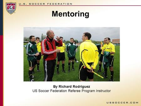 By Richard Rodriguez US Soccer Federation Referee Program Instructor Mentoring.