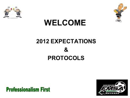 WELCOME 2012 EXPECTATIONS & PROTOCOLS. GAME PROTOCOLS FOCUS It is our hope that the STANDARDS we set today will be followed towards our goal of CONSISTENCY.