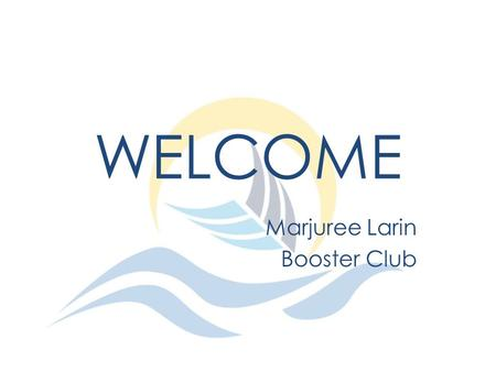 WELCOME Marjuree Larin Booster Club. AGENDA Check in times Job Descriptions Check out times.
