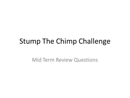 Stump The Chimp Challenge Mid Term Review Questions.