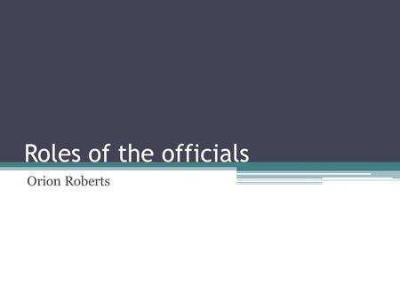 Roles of the officials Orion Roberts. Identify officials Referee -The Referee is for watching the event. He will make decisions made by other judges and.