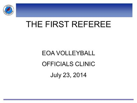 THE FIRST REFEREE EOA VOLLEYBALL OFFICIALS CLINIC July 23, 2014.