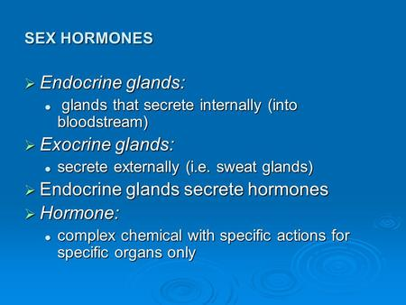 SEX HORMONES  Endocrine glands: glands that secrete internally (into bloodstream) glands that secrete internally (into bloodstream)  Exocrine glands: