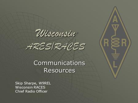 Wisconsin ARES/RACES Communications Resources Skip Sharpe, W9REL Wisconsin RACES Chief Radio Officer.