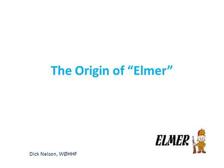 "The Origin of ""Elmer"" Dick Nelson, WØHHF. Is there anyone here who DOES NOT know what an ""Elmer"" is?"