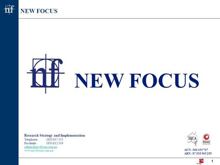 NEW FOCUS nf nf 1 Research Strategy and Implementation Telephone:1800 807 535 Facsimile:1800 812 319  ACN: 066.
