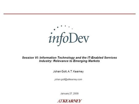 January 27, 2009 Session VI: Information Technology and the IT-Enabled Services Industry: Relevance to Emerging Markets Johan Gott, A.T. Kearney