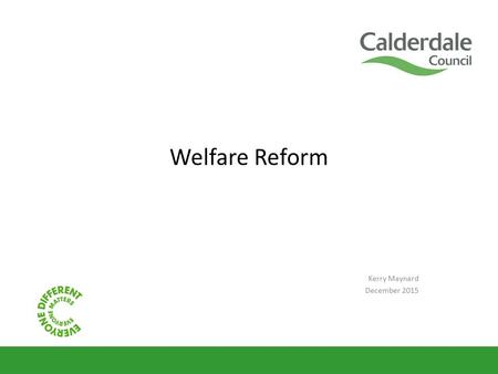 Welfare Reform Kerry Maynard December 2015. What this session will cover A recap of the main changes in welfare reform from April 2013 Where we are now.