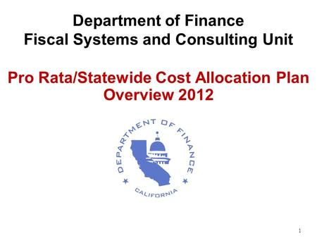 1 Department of Finance Fiscal Systems and Consulting Unit Pro Rata/Statewide Cost Allocation Plan Overview 2012.