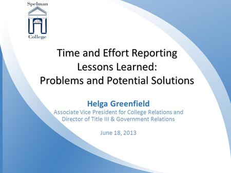 1 Time and Effort Reporting Lessons Learned: Problems and Potential Solutions Helga Greenfield Associate Vice President for College Relations and Director.