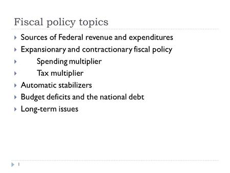 Fiscal policy topics 1  Sources of Federal revenue and expenditures  Expansionary and contractionary fiscal policy  Spending multiplier  Tax multiplier.
