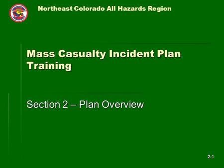 Northeast Colorado All Hazards Region 2-1 Mass Casualty Incident Plan Training Section 2 – Plan Overview.