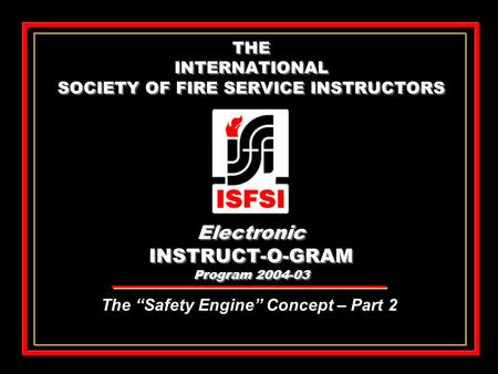 "THE INTERNATIONAL SOCIETY OF FIRE SERVICE INSTRUCTORS Electronic INSTRUCT-O-GRAM Program 2004-03 The ""Safety Engine"" Concept – Part 2."