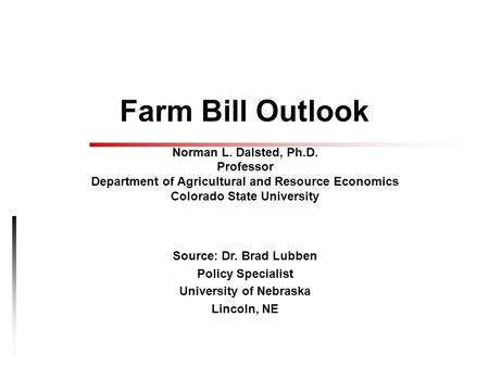 Farm Bill Outlook Norman L. Dalsted, Ph.D. Professor Department of Agricultural and Resource Economics Colorado State University Source: Dr. Brad Lubben.