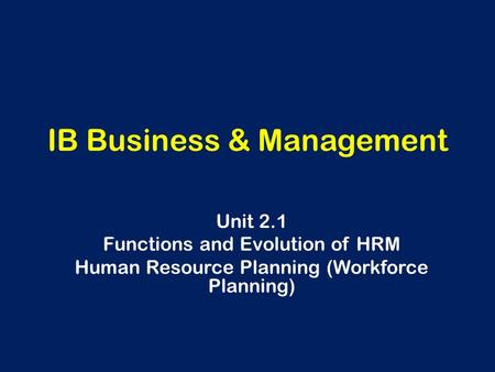 IB Business & Management Unit 2.1 Functions and Evolution of HRM Human Resource Planning (Workforce Planning)
