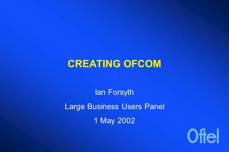CREATING OFCOM Ian Forsyth Large Business Users Panel 1 May 2002.