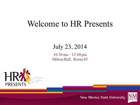 Welcome to HR Presents July 23, 2014 10:30 am – 12:00 pm Milton Hall, Room 85.