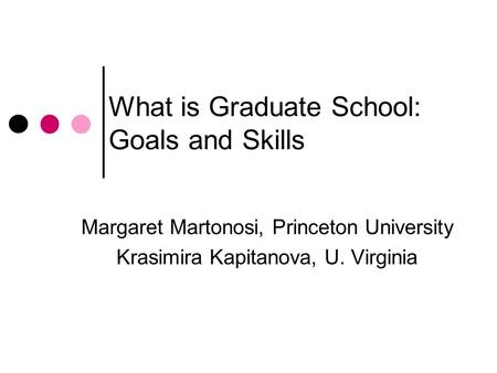 What is Graduate School: Goals and Skills Margaret Martonosi, Princeton University Krasimira Kapitanova, U. Virginia.