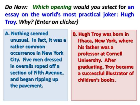 Do Now: Which opening would you select for an essay on the world's most practical joker: Hugh Troy. Why? (Enter on clicker) A. Nothing seemed unusual.