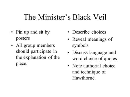 The Minister's Black Veil Pin up and sit by posters All group members should participate in the explanation of the piece. Describe choices Reveal meanings.
