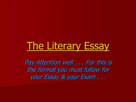 The Literary Essay Pay Attention well... For this is the format you must follow for your Essay & your Exam...