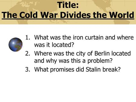 Title: The Cold War Divides the World 1.What was the iron curtain and where was it located? 2.Where was the city of Berlin located and why was this a.
