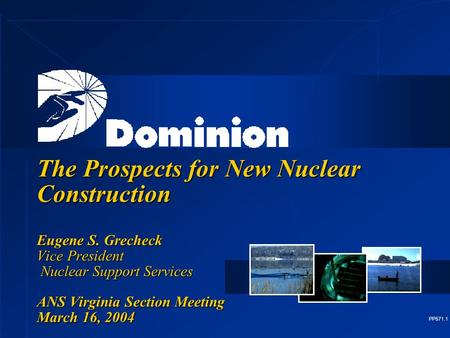 PP571.1 The Prospects for New Nuclear Construction Eugene S. Grecheck Vice President Nuclear Support Services ANS Virginia Section Meeting March 16, 2004.