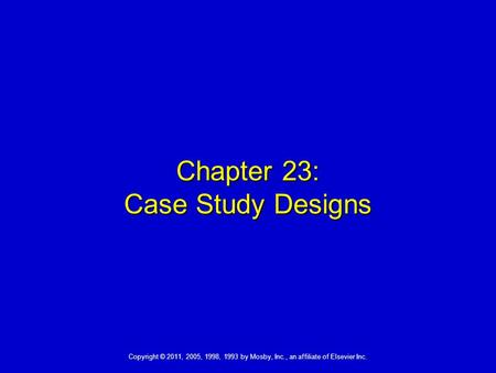Copyright © 2011, 2005, 1998, 1993 by Mosby, Inc., an affiliate of Elsevier Inc. Chapter 23: Case Study Designs.
