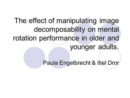 The effect of manipulating image decomposability on mental rotation performance in older and younger adults. Paula Engelbrecht & Itiel Dror.