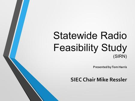 Statewide Radio Feasibility Study (SIRN) Presented by Tom Harris SIEC Chair Mike Ressler.