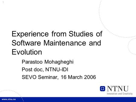 1 Experience from Studies of Software Maintenance and Evolution Parastoo Mohagheghi Post doc, NTNU-IDI SEVO Seminar, 16 March 2006.