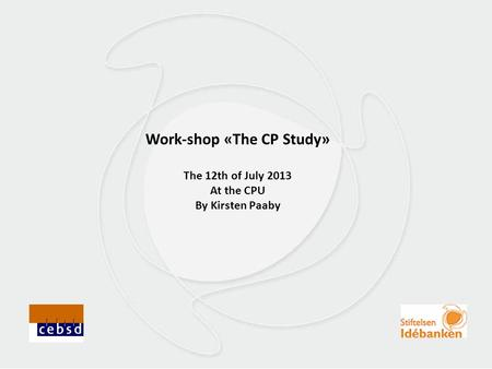 Work-shop «The CP Study» The 12th of July 2013 At the CPU By Kirsten Paaby.