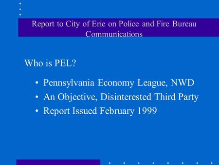 Report to City of Erie on Police and Fire Bureau Communications Pennsylvania Economy League, NWD An Objective, Disinterested Third Party Report Issued.