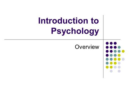 Introduction to Psychology Overview. What is Psychology? Psyche/logos: study of the mind Scientific study of mental and behavioral processes Scientific.