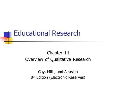 Educational Research Chapter 14 Overview of Qualitative Research Gay, Mills, and Airasian 8 th Edition (Electronic Reserves)