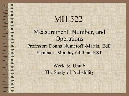 MH 522 Measurement, Number, and Operations Professor: Donna Numeroff -Martin, EdD Seminar: Monday 6:00 pm EST Week 6: Unit 6 The Study of Probability.