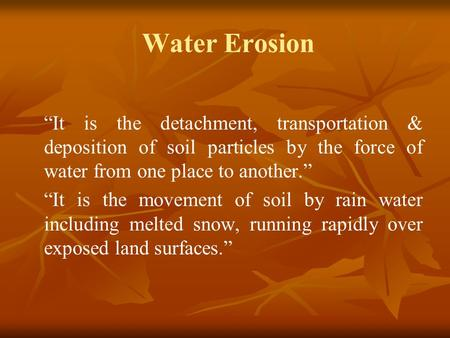 "Water Erosion ""It is the detachment, transportation & deposition of soil particles by the force of water from one place to another."" ""It is the movement."