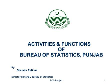 ACTIVITIES & FUNCTIONS OF BUREAU OF STATISTICS, PUNJAB BOS Punjab1 By: Shamim Rafique Director Generall, Bureau of Statistics.