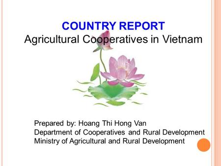 COUNTRY REPORT Agricultural Cooperatives in Vietnam Prepared by: Hoang Thi Hong Van Department of Cooperatives and Rural Development Ministry of Agricultural.