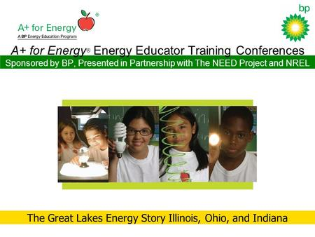 A+ for Energy ® Energy Educator Training Conferences Sponsored by BP, Presented in Partnership with The NEED Project and NREL The Great Lakes Energy Story.