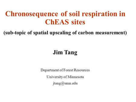 Chronosequence of soil respiration in ChEAS sites (sub-topic of spatial upscaling of carbon measurement) Jim Tang Department of Forest Resources University.