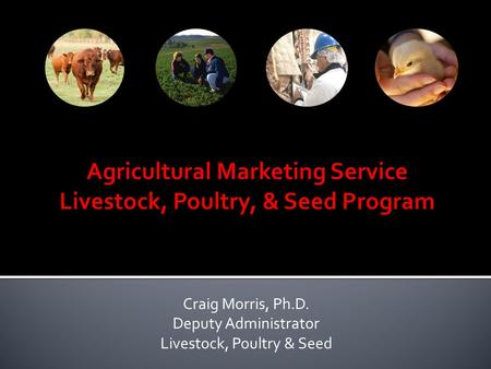 Craig Morris, Ph.D. Deputy Administrator Livestock, Poultry & Seed.