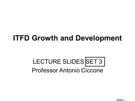 Slide 1 ITFD Growth and Development LECTURE SLIDES SET 3 Professor Antonio Ciccone.