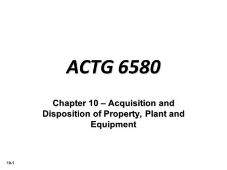 10-1 ACTG 6580 Chapter 10 – Acquisition and Disposition of Property, Plant and Equipment.