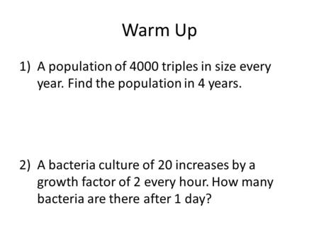 Warm Up 1)A population of 4000 triples in size every year. Find the population in 4 years. 2)A bacteria culture of 20 increases by a growth factor of 2.