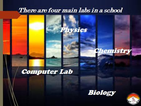 There are four main labs in a school Physics Chemistry Computer Lab Biology.