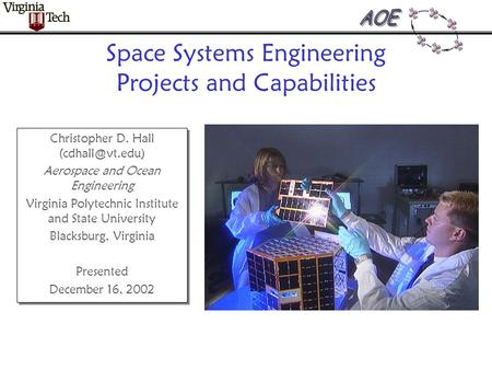 Space Systems Engineering Projects and Capabilities Christopher D. Hall Aerospace and Ocean Engineering Virginia Polytechnic Institute.